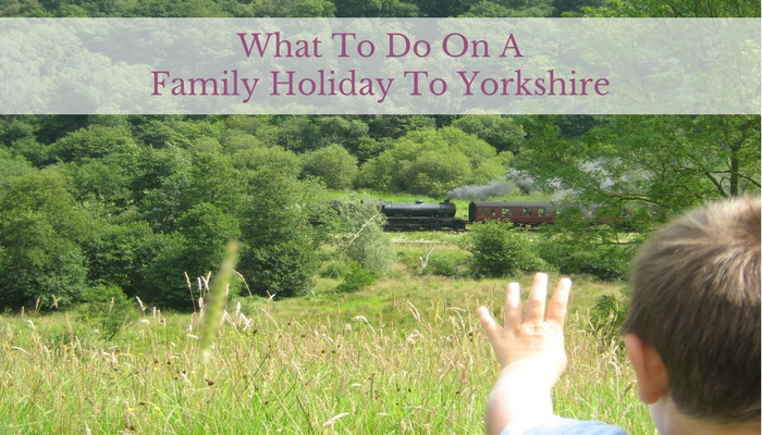 What To Do On A Family Holiday To Yorkshire